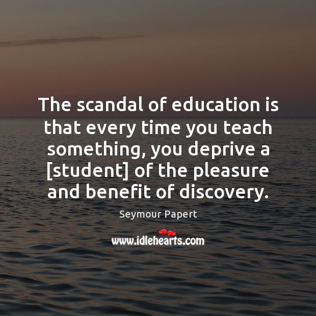 The scandal of education is that every time you teach something, you Education Quotes Image