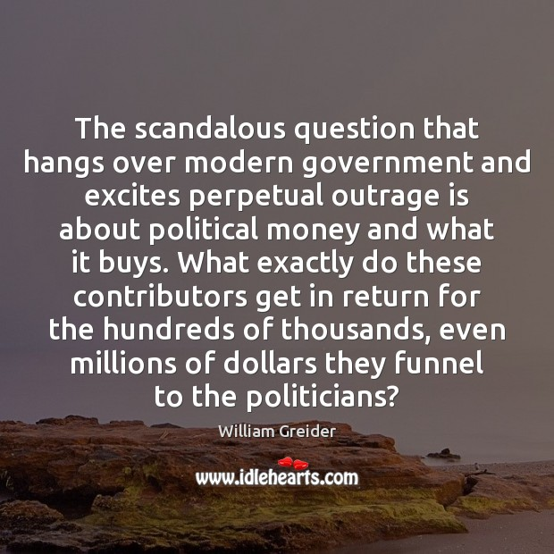 The scandalous question that hangs over modern government and excites perpetual outrage William Greider Picture Quote