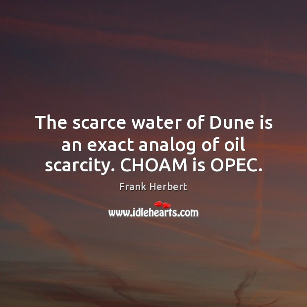 The scarce water of Dune is an exact analog of oil scarcity. CHOAM is OPEC. Image