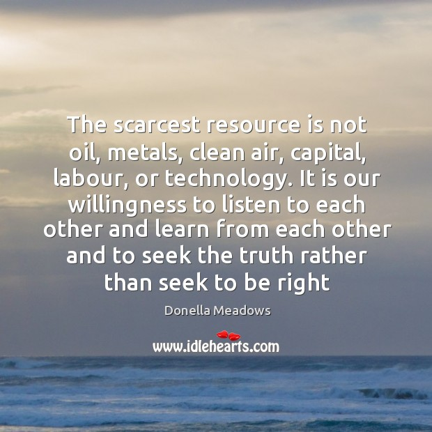 The scarcest resource is not oil, metals, clean air, capital, labour, or Donella Meadows Picture Quote