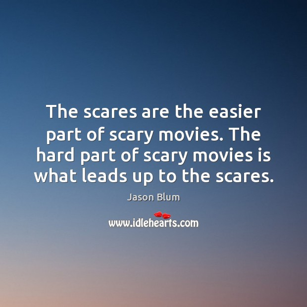 The scares are the easier part of scary movies. The hard part Jason Blum Picture Quote