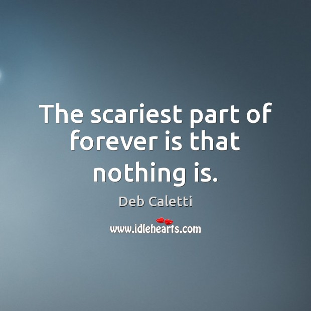 The scariest part of forever is that nothing is. Deb Caletti Picture Quote