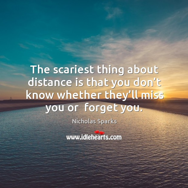 Image, The scariest thing about distance is that you don't know whether they'll miss you or  forget you.
