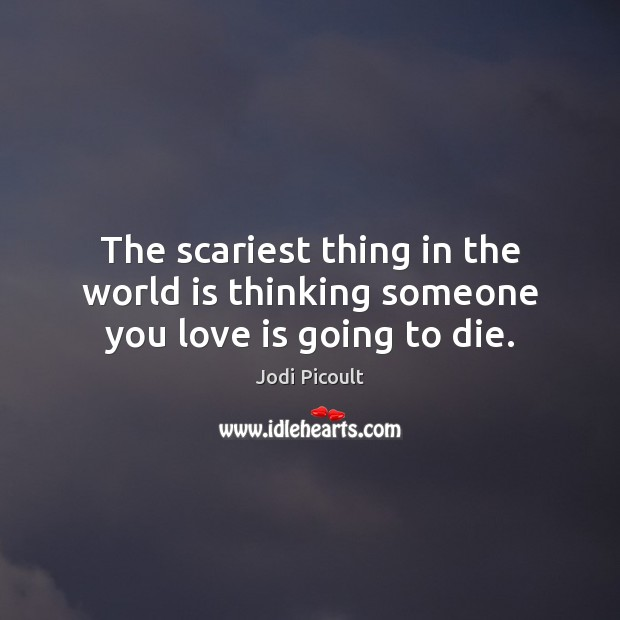 The scariest thing in the world is thinking someone you love is going to die. Image