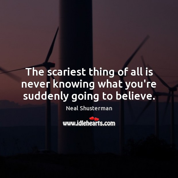 The scariest thing of all is never knowing what you're suddenly going to believe. Neal Shusterman Picture Quote