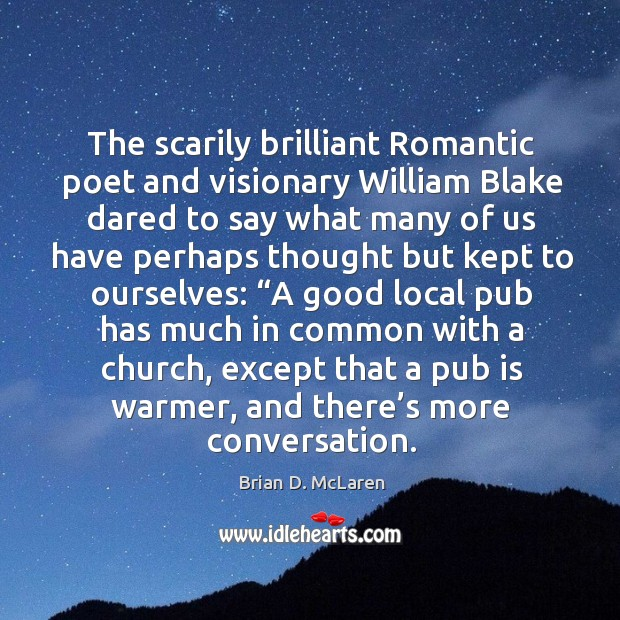 The scarily brilliant Romantic poet and visionary William Blake dared to say Brian D. McLaren Picture Quote