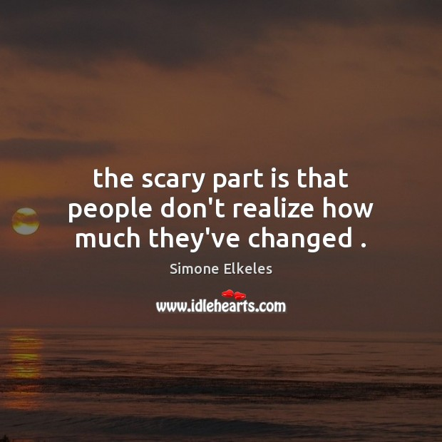 The scary part is that people don't realize how much they've changed . Image