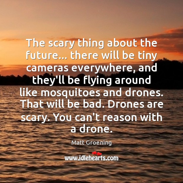 The scary thing about the future… there will be tiny cameras everywhere, Matt Groening Picture Quote