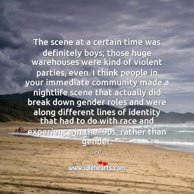 The scene at a certain time was definitely boys; those huge warehouses Le1f Picture Quote