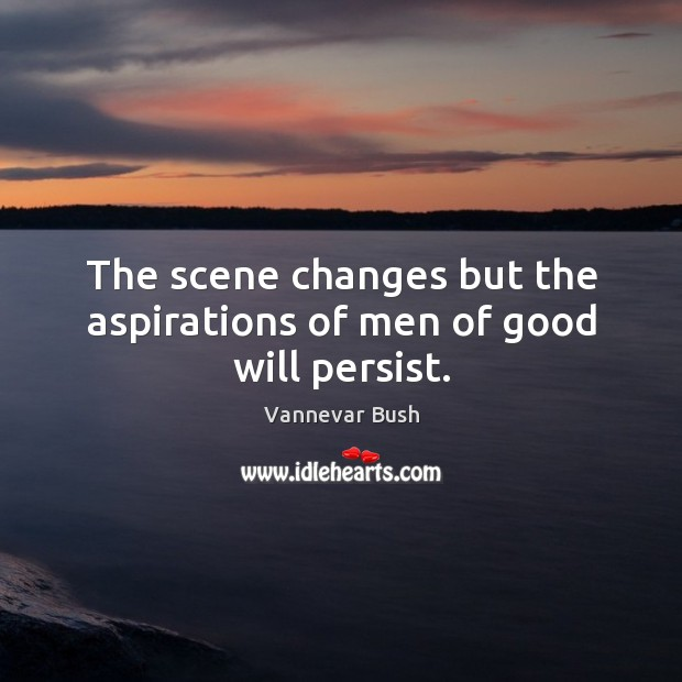 The scene changes but the aspirations of men of good will persist. Vannevar Bush Picture Quote