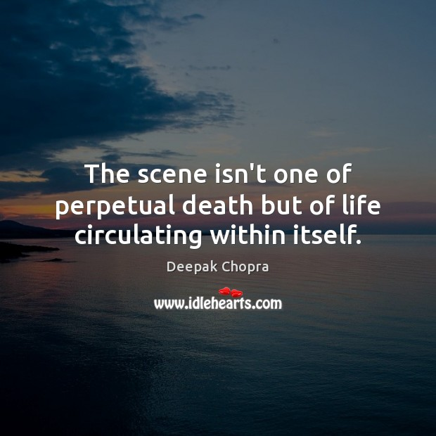 The scene isn't one of perpetual death but of life circulating within itself. Deepak Chopra Picture Quote