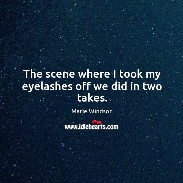 The scene where I took my eyelashes off we did in two takes. Marie Windsor Picture Quote