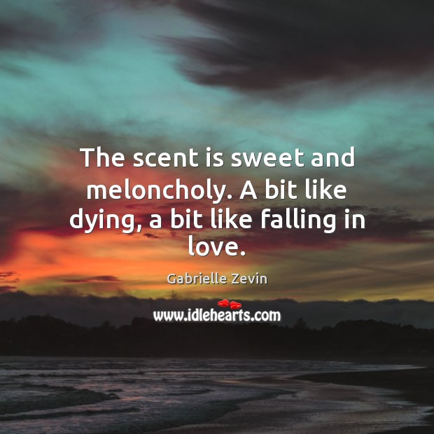 The scent is sweet and meloncholy. A bit like dying, a bit like falling in love. Gabrielle Zevin Picture Quote