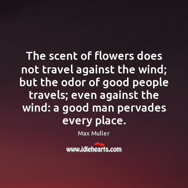 The scent of flowers does not travel against the wind; but the Men Quotes Image