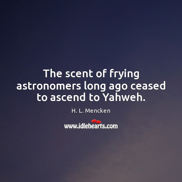 The scent of frying astronomers long ago ceased to ascend to Yahweh. Image
