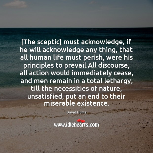 [The sceptic] must acknowledge, if he will acknowledge any thing, that all David Hume Picture Quote