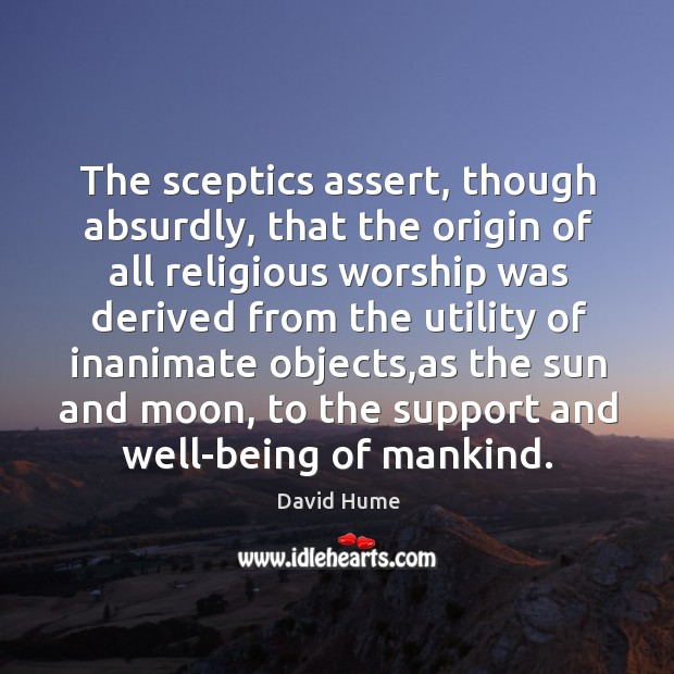 The sceptics assert, though absurdly, that the origin of all religious worship David Hume Picture Quote