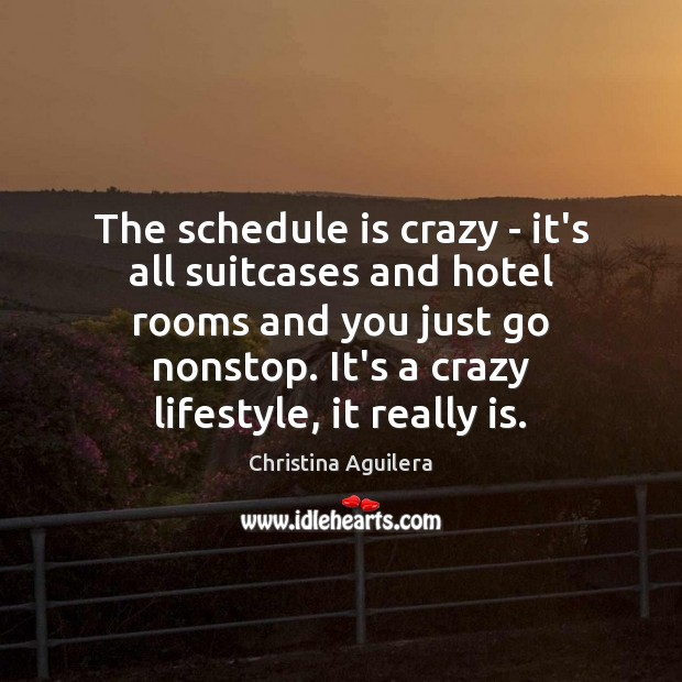 The schedule is crazy – it's all suitcases and hotel rooms and Christina Aguilera Picture Quote
