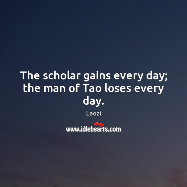 The scholar gains every day; the man of Tao loses every day. Image