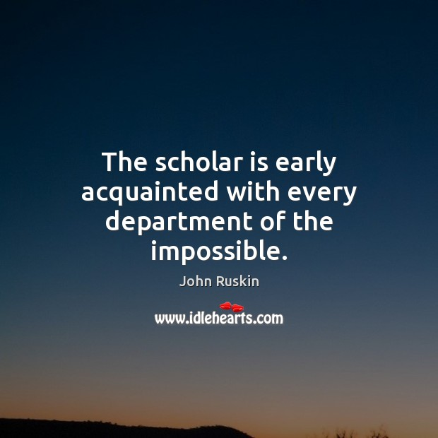 Image, The scholar is early acquainted with every department of the impossible.