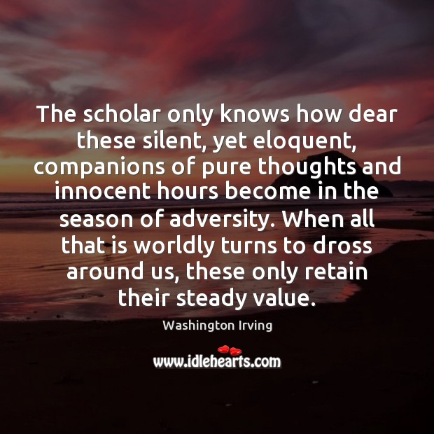 The scholar only knows how dear these silent, yet eloquent, companions of Washington Irving Picture Quote
