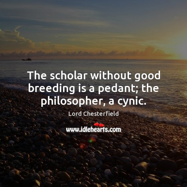 The scholar without good breeding is a pedant; the philosopher, a cynic. Lord Chesterfield Picture Quote