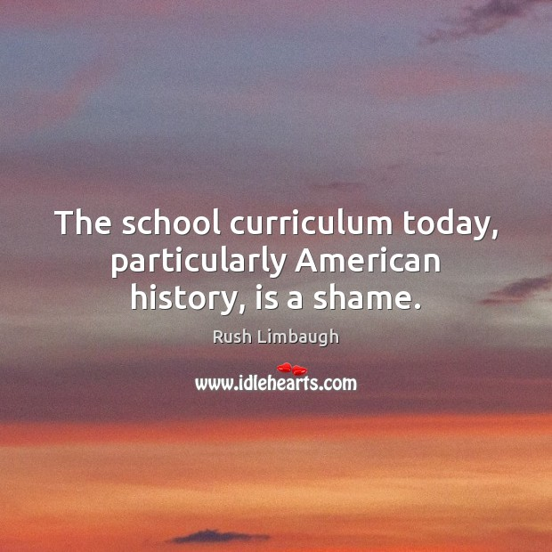 The school curriculum today, particularly American history, is a shame. Rush Limbaugh Picture Quote