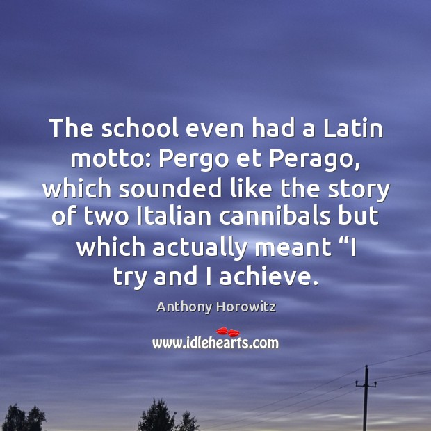 The school even had a Latin motto: Pergo et Perago, which sounded Image