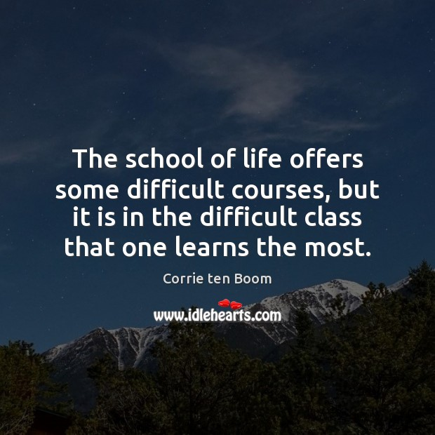 The school of life offers some difficult courses, but it is in Corrie ten Boom Picture Quote