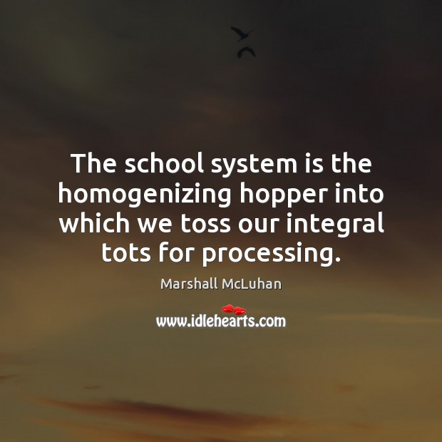 The school system is the homogenizing hopper into which we toss our Marshall McLuhan Picture Quote