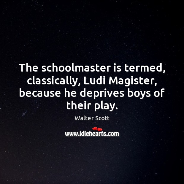The schoolmaster is termed, classically, Ludi Magister, because he deprives boys of Walter Scott Picture Quote