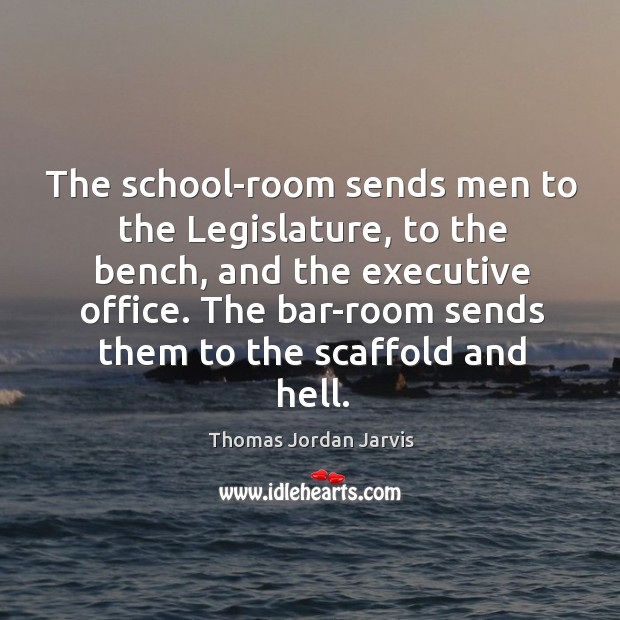 The school-room sends men to the legislature, to the bench, and the executive office. Thomas Jordan Jarvis Picture Quote