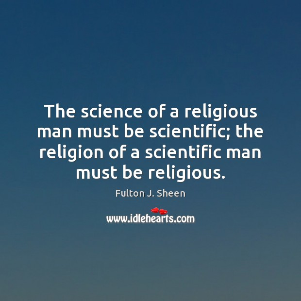 The science of a religious man must be scientific; the religion of Fulton J. Sheen Picture Quote