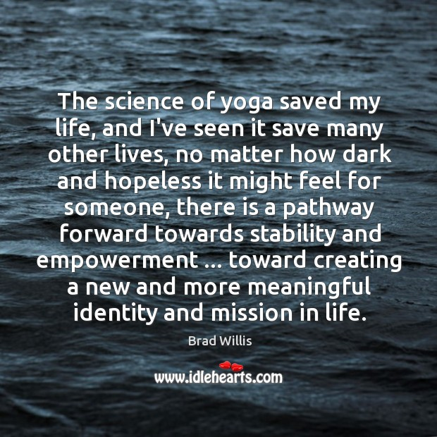 The science of yoga saved my life, and I've seen it save Brad Willis Picture Quote