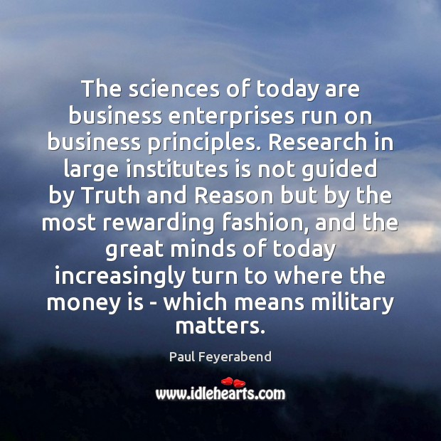 The sciences of today are business enterprises run on business principles. Research Paul Feyerabend Picture Quote