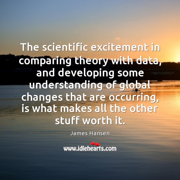The scientific excitement in comparing theory with data, and developing some understanding James Hansen Picture Quote