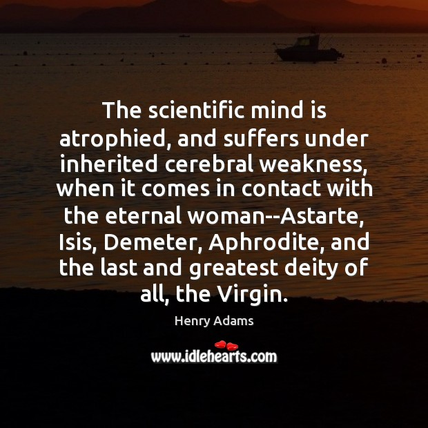 The scientific mind is atrophied, and suffers under inherited cerebral weakness, when Henry Adams Picture Quote