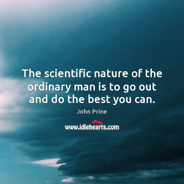 The scientific nature of the ordinary man is to go out and do the best you can. Image