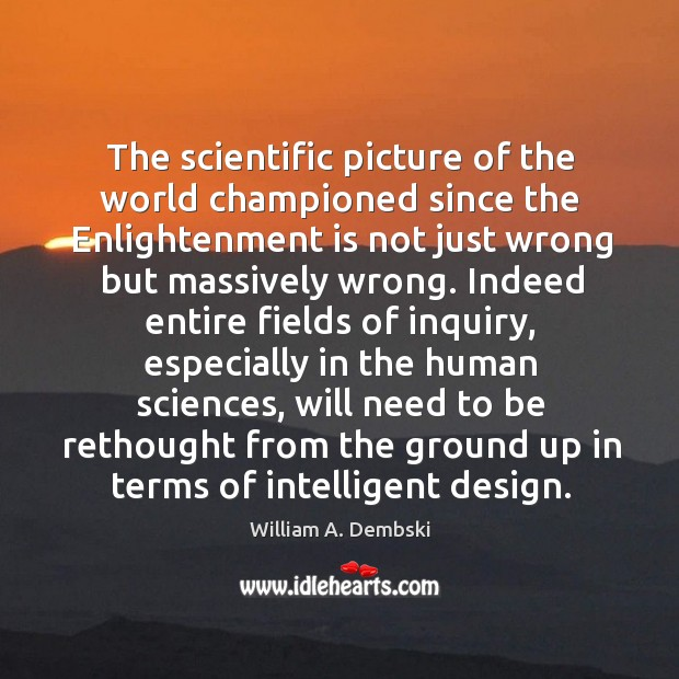 The scientific picture of the world championed since the Enlightenment is not William A. Dembski Picture Quote