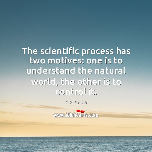 The scientific process has two motives: one is to understand the natural C.P. Snow Picture Quote