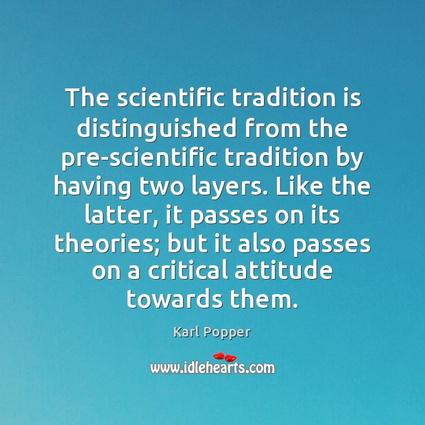 The scientific tradition is distinguished from the pre-scientific tradition by having two Karl Popper Picture Quote