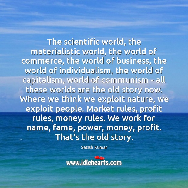 The scientific world, the materialistic world, the world of commerce, the world Satish Kumar Picture Quote