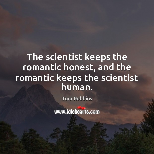 The scientist keeps the romantic honest, and the romantic keeps the scientist human. Image