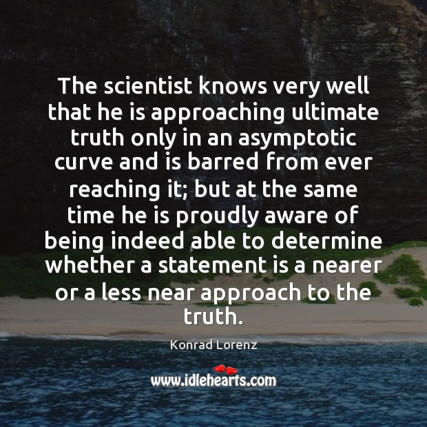 The scientist knows very well that he is approaching ultimate truth only Image