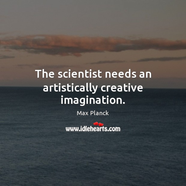 The scientist needs an artistically creative imagination. Image