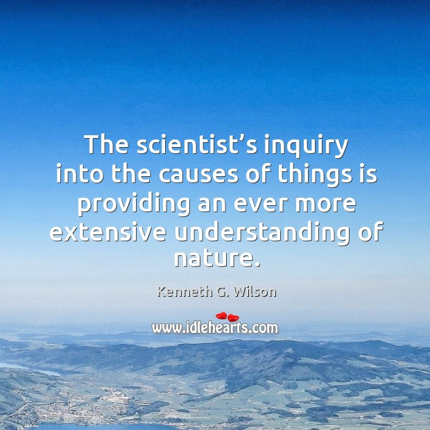 The scientist's inquiry into the causes of things is providing an ever more extensive understanding of nature. Image