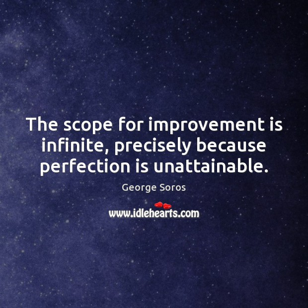 The scope for improvement is infinite, precisely because perfection is unattainable. George Soros Picture Quote