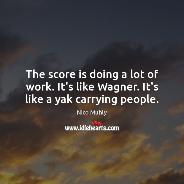 Image, The score is doing a lot of work. It's like Wagner. It's like a yak carrying people.