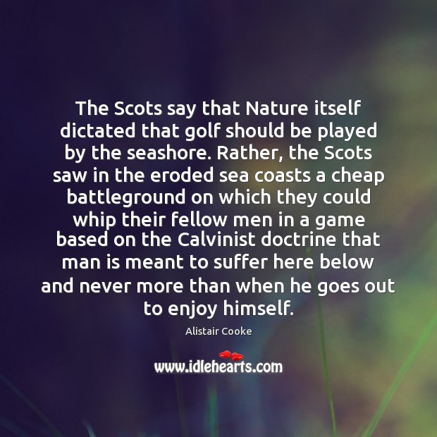 The Scots say that Nature itself dictated that golf should be played Alistair Cooke Picture Quote
