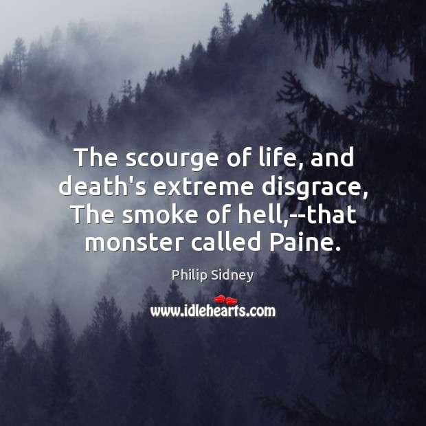 The scourge of life, and death's extreme disgrace, The smoke of hell, Philip Sidney Picture Quote